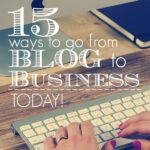 15 Ways to Go From Blog to Business Today!